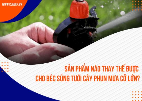Sản phẩm nào thay thế được cho béc súng tưới cây phun mưa cỡ lớn?